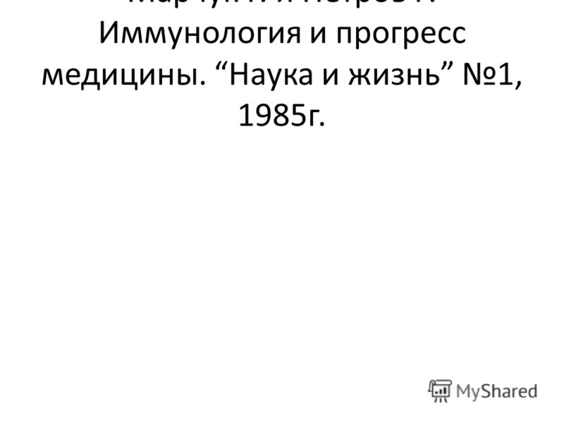 Марчук Г. и Петров Р. Иммунология и прогресс медицины. Наука и жизнь 1, 1985г.