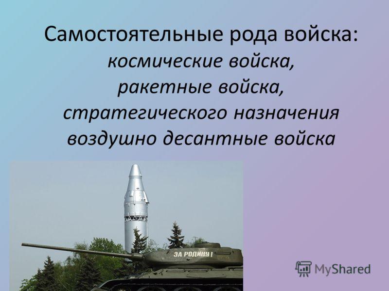 Самостоятельные рода войска: космические войска, ракетные войска, стратегического назначения воздушно десантные войска