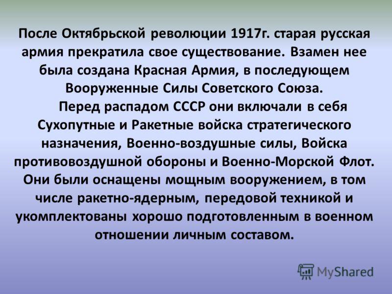 После Октябрьской революции 1917г. старая русская армия прекратила свое существование. Взамен нее была создана Красная Армия, в последующем Вооруженные Силы Советского Союза. Перед распадом СССР они включали в себя Сухопутные и Ракетные войска страте