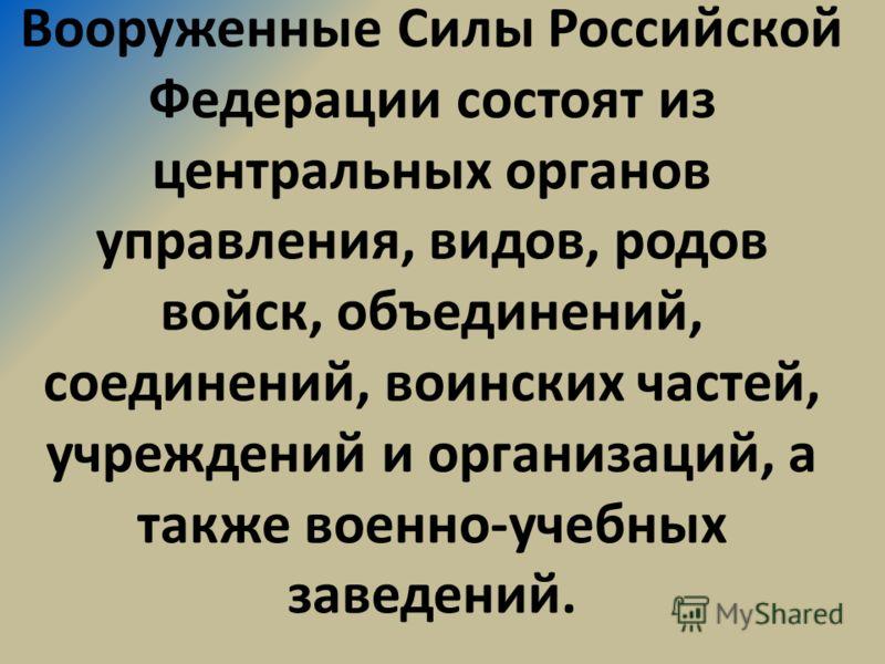 Вооруженные Силы Российской Федерации состоят из центральных органов управления, видов, родов войск, объединений, соединений, воинских частей, учреждений и организаций, а также военно-учебных заведений.