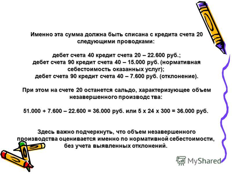 Именно эта сумма должна быть списана с кредита счета 20 следующими проводками: Именно эта сумма должна быть списана с кредита счета 20 следующими проводками: дебет счета 40 кредит счета 20 – 22.600 руб.; дебет счета 40 кредит счета 20 – 22.600 руб.;