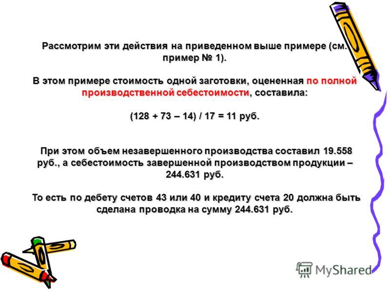 Рассмотрим эти действия на приведенном выше примере (см. пример 1). В этом примере стоимость одной заготовки, оцененная по полной производственной себестоимости, составила: (128 + 73 – 14) / 17 = 11 руб. При этом объем незавершенного производства сос