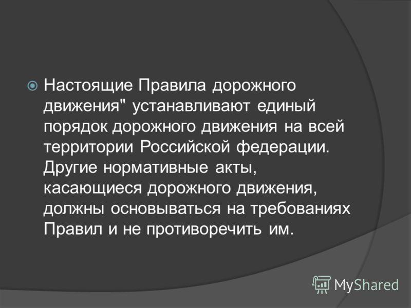 Настоящие Правила дорожного движения устанавливают единый порядок дорожного движения на всей территории Российской федерации. Другие нормативные акты, касающиеся дорожного движения, должны основываться на требованиях Правил и не противоречить им.