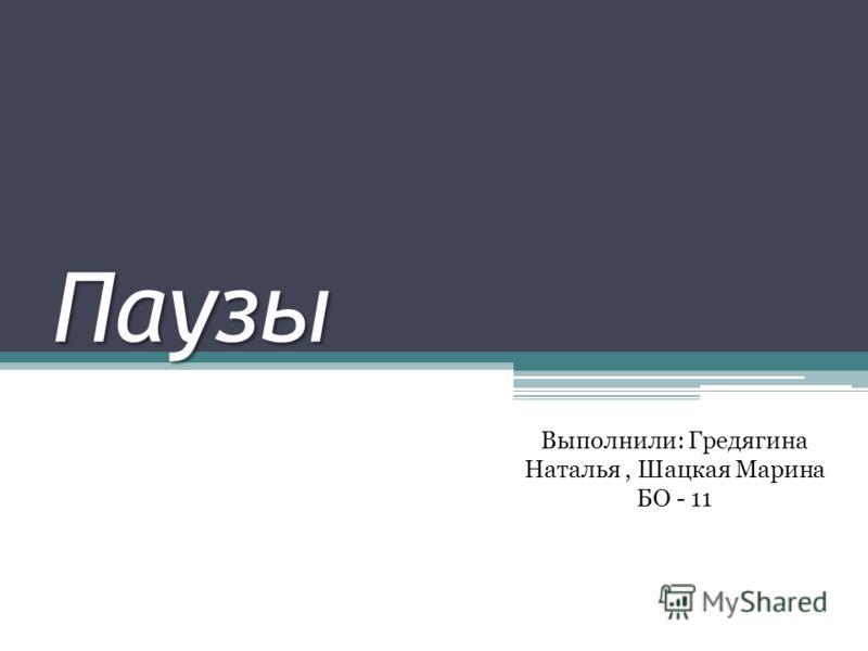 Паузы Выполнили: Гредягина Наталья, Шацкая Марина БО - 11