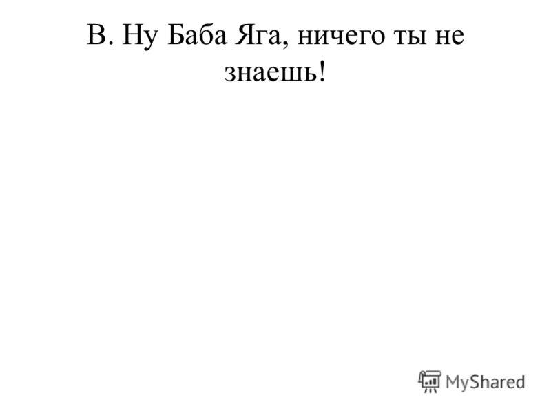 В. Ну Баба Яга, ничего ты не знаешь!