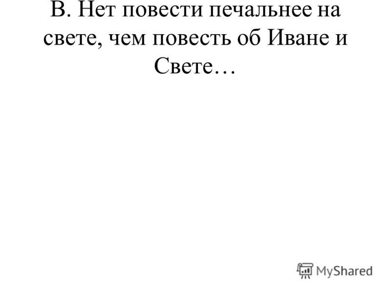 В. Нет повести печальнее на свете, чем повесть об Иване и Свете…