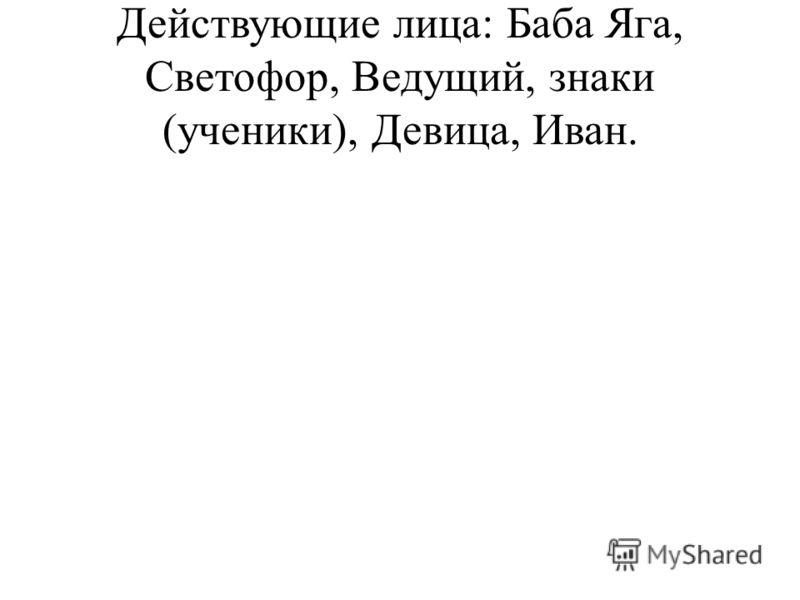 Действующие лица: Баба Яга, Светофор, Ведущий, знаки (ученики), Девица, Иван.