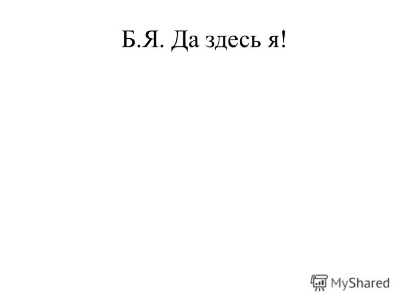 Б.Я. Да здесь я!
