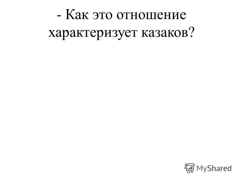- Как это отношение характеризует казаков?
