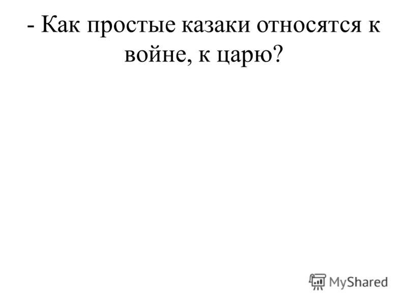 - Как простые казаки относятся к войне, к царю?