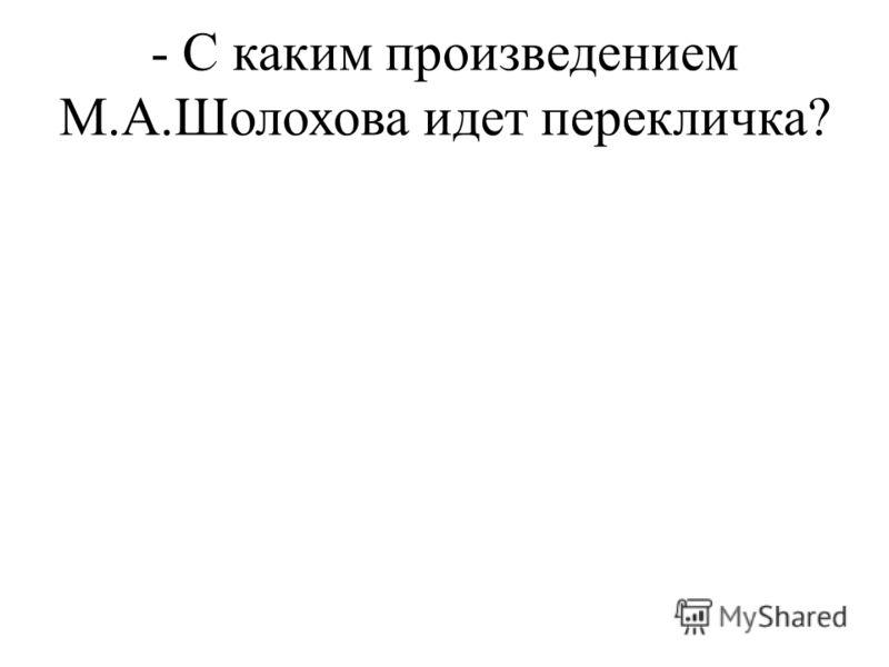- С каким произведением М.А.Шолохова идет перекличка?