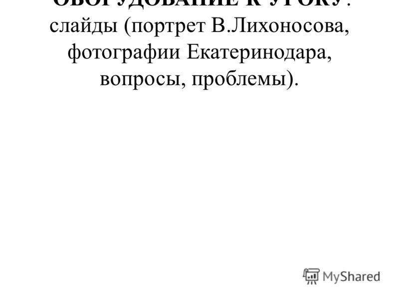 ОБОРУДОВАНИЕ К УРОКУ: слайды (портрет В.Лихоносова, фотографии Екатеринодара, вопросы, проблемы).