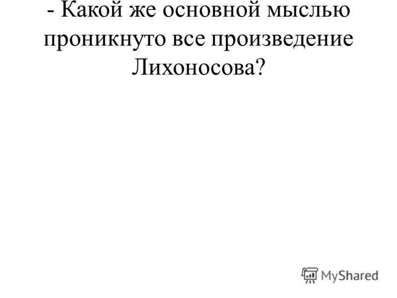 - Какой же основной мыслью проникнуто все произведение Лихоносова?