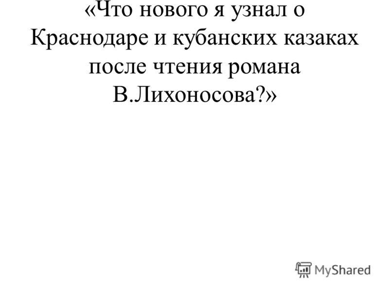 2. Развернутый ответ на вопрос «Что нового я узнал о Краснодаре и кубанских казаках после чтения романа В.Лихоносова?»