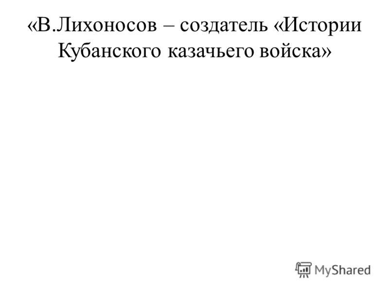 «В.Лихоносов – создатель «Истории Кубанского казачьего войска»