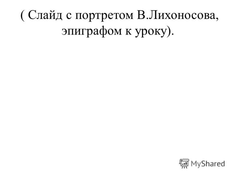 ( Слайд с портретом В.Лихоносова, эпиграфом к уроку).