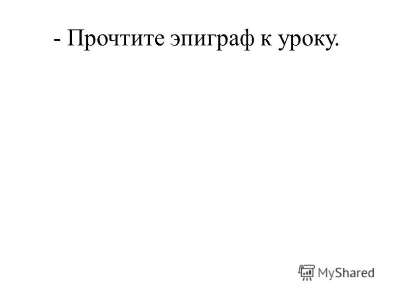 - Прочтите эпиграф к уроку.