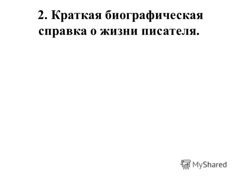 2. Краткая биографическая справка о жизни писателя.