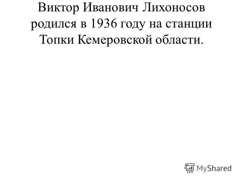 Виктор Иванович Лихоносов родился в 1936 году на станции Топки Кемеровской области.