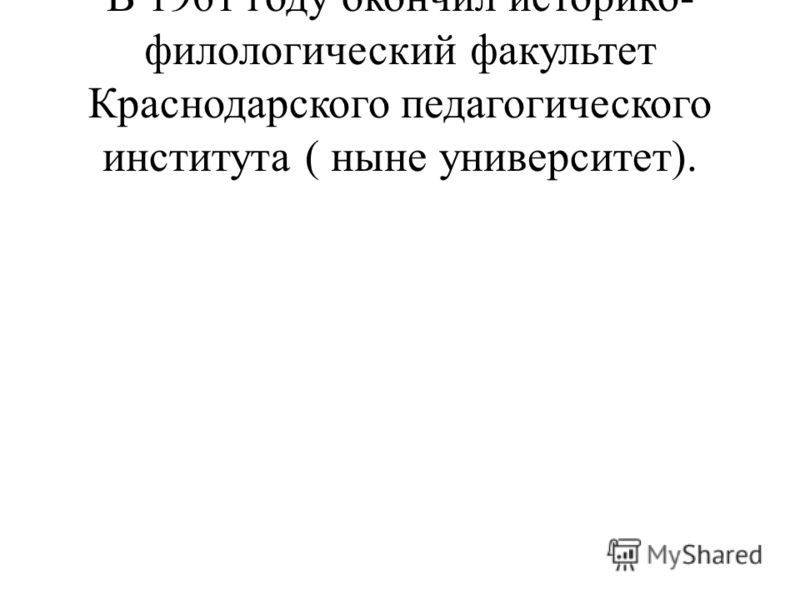 В 1961 году окончил историко- филологический факультет Краснодарского педагогического института ( ныне университет).