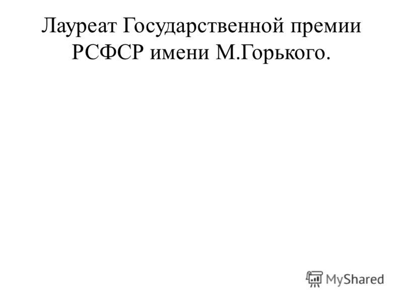 Лауреат Государственной премии РСФСР имени М.Горького.