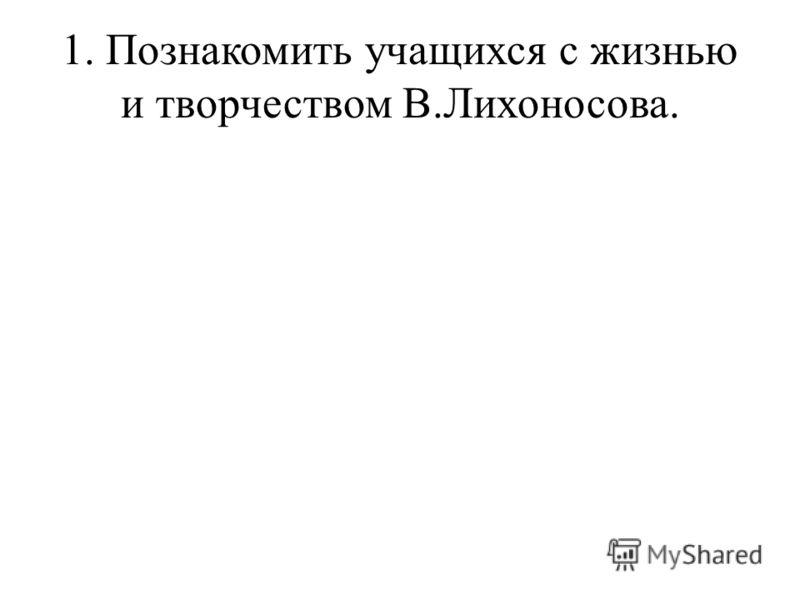 1. Познакомить учащихся с жизнью и творчеством В.Лихоносова.