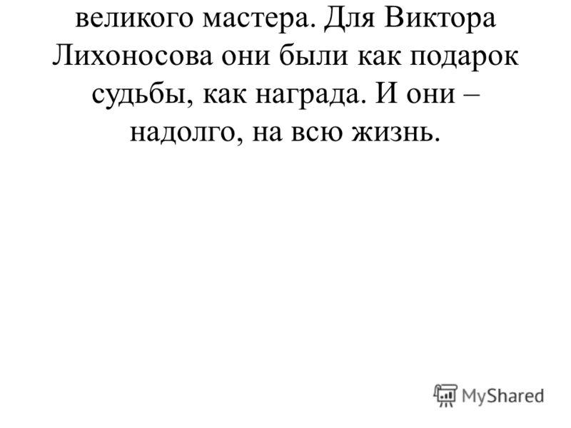 Уроки Твардовского – уроки великого мастера. Для Виктора Лихоносова они были как подарок судьбы, как награда. И они – надолго, на всю жизнь.