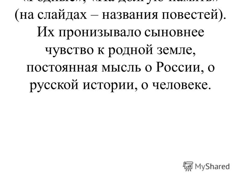 А потом появились повести «Чалдонки», Тоска-кручина», «Родные», «На долгую память» (на слайдах – названия повестей). Их пронизывало сыновнее чувство к родной земле, постоянная мысль о России, о русской истории, о человеке.
