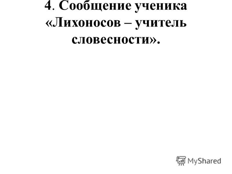 4. Сообщение ученика «Лихоносов – учитель словесности».