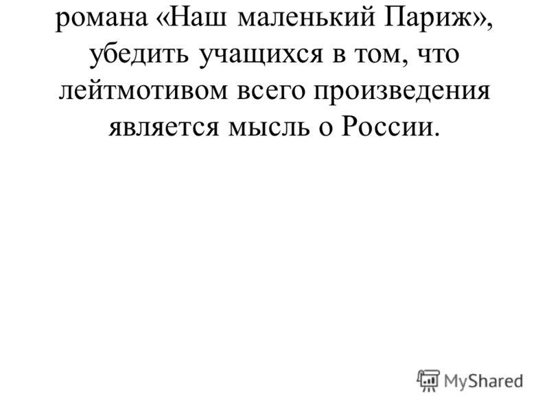 2. Раскрыть основную проблематику романа «Наш маленький Париж», убедить учащихся в том, что лейтмотивом всего произведения является мысль о России.