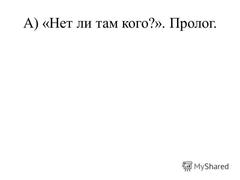 А) «Нет ли там кого?». Пролог.