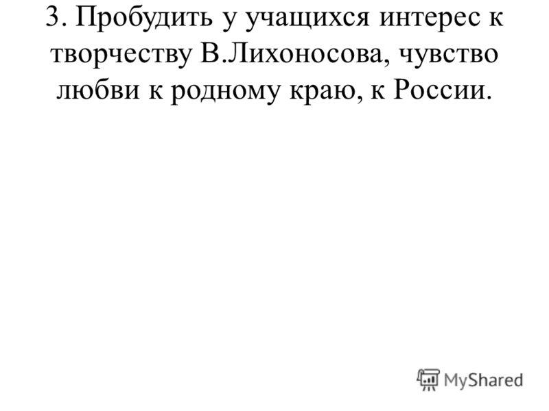 3. Пробудить у учащихся интерес к творчеству В.Лихоносова, чувство любви к родному краю, к России.