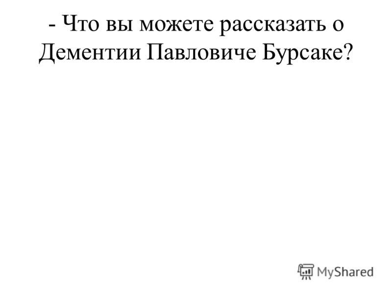 - Что вы можете рассказать о Дементии Павловиче Бурсаке?