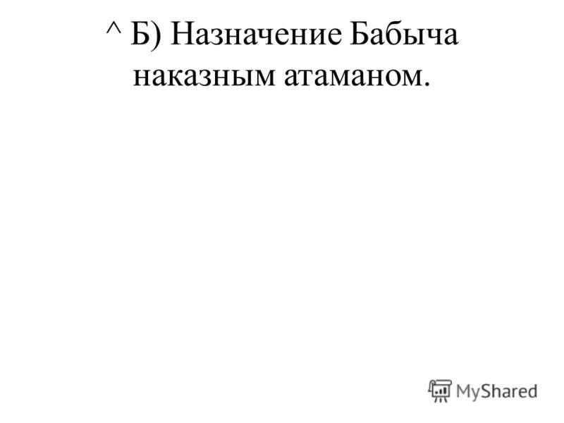 ^ Б) Назначение Бабыча наказным атаманом.