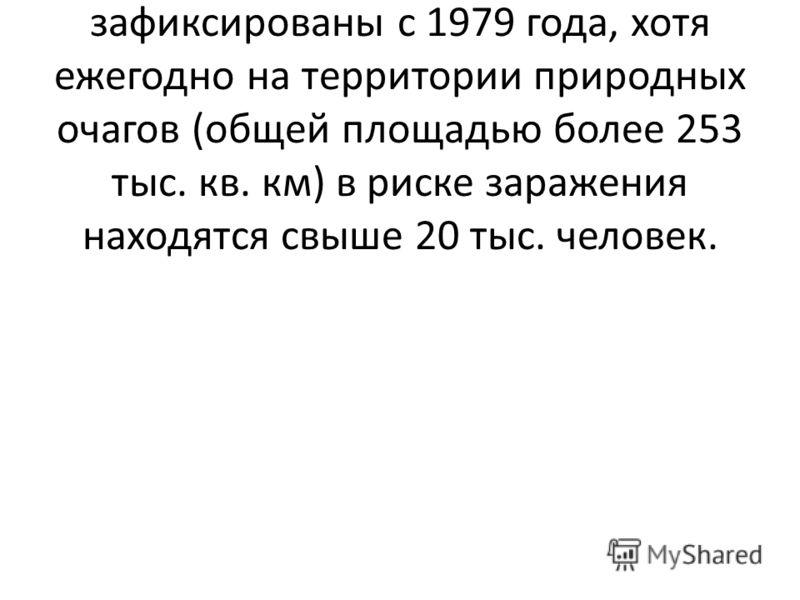 При этом на территории России случаи заболевания чумой не зафиксированы с 1979 года, хотя ежегодно на территории природных очагов (общей площадью более 253 тыс. кв. км) в риске заражения находятся свыше 20 тыс. человек.