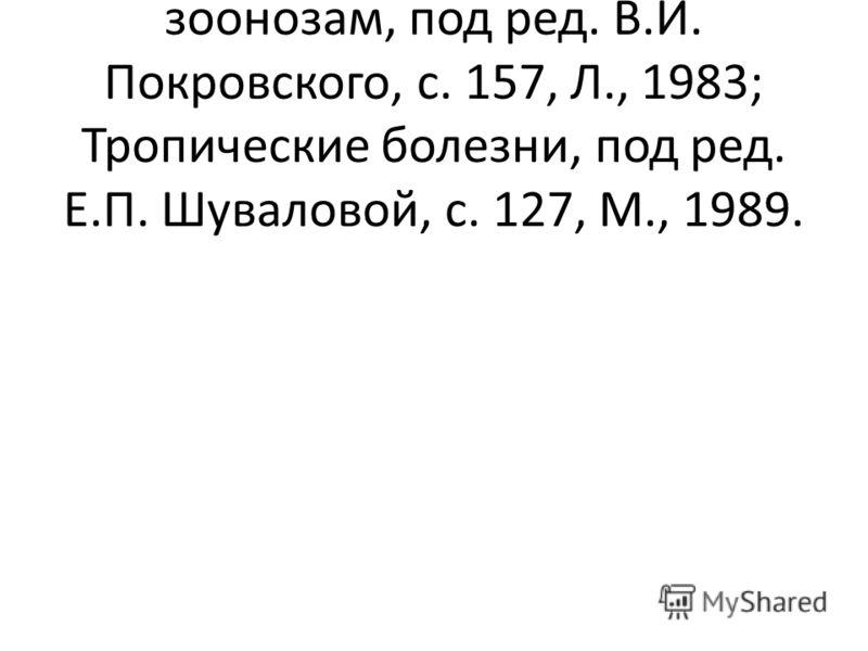 Библиогр.: Руководство но зоонозам, под ред. В.И. Покровского, с. 157, Л., 1983; Тропические болезни, под ред. Е.П. Шуваловой, с. 127, М., 1989.