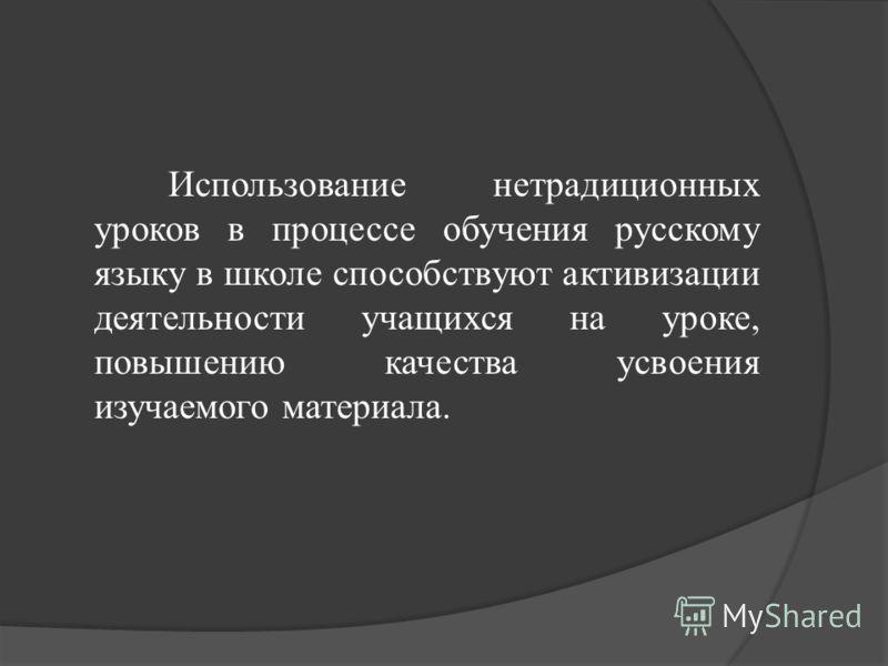 Использование нетрадиционных уроков в процессе обучения русскому языку в школе способствуют активизации деятельности учащихся на уроке, повышению качества усвоения изучаемого материала.