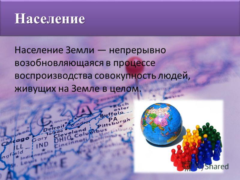 Население Земли непрерывно возобновляющаяся в процессе воспроизводства совокупность людей, живущих на Земле в целом. Население
