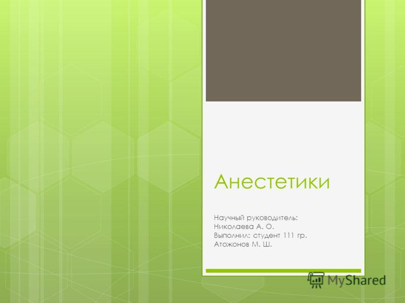 Анестетики Научный руководитель: Николаева А. О. Выполнил: студент 111 гр. Атожонов М. Ш.