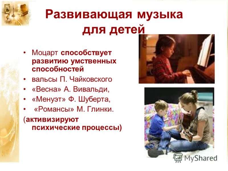 Развивающая музыка для детей Моцарт способствует развитию умственных способностей вальсы П. Чайковского «Весна» А. Вивальди, «Менуэт» Ф. Шуберта, «Романсы» М. Глинки. (активизируют психические процессы)