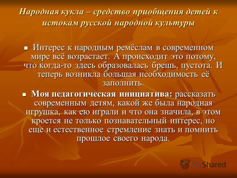 Народная кукла – средство приобщения детей к истокам русской народной культуры Интерес к народным ремёслам в современном мире всё возрастает. А происходит это потому, что когда-то здесь образовалась брешь, пустота. И теперь возникла большая необходим