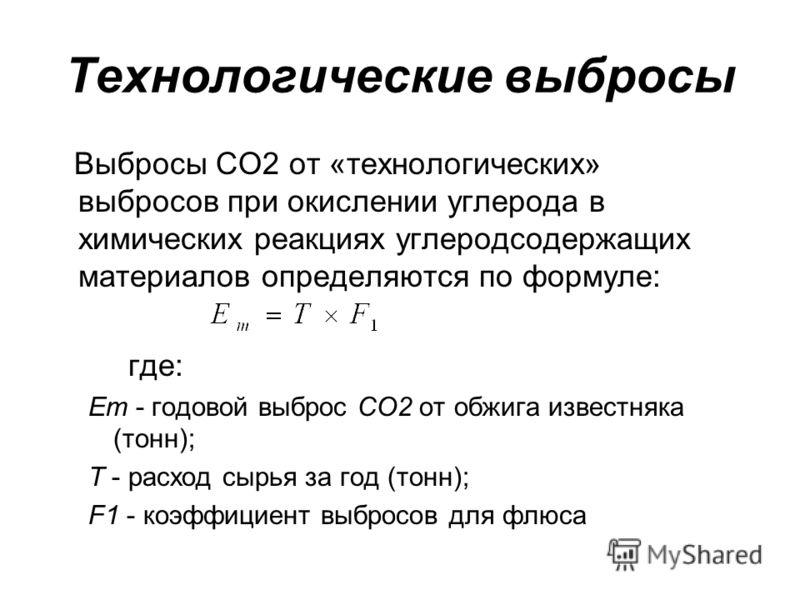 Технологические выбросы Выбросы СО2 от «технологических» выбросов при окислении углерода в химических реакциях углеродсодержащих материалов определяются по формуле: где: Ет - годовой выброс СО2 от обжига известняка (тонн); Т - расход сырья за год (то