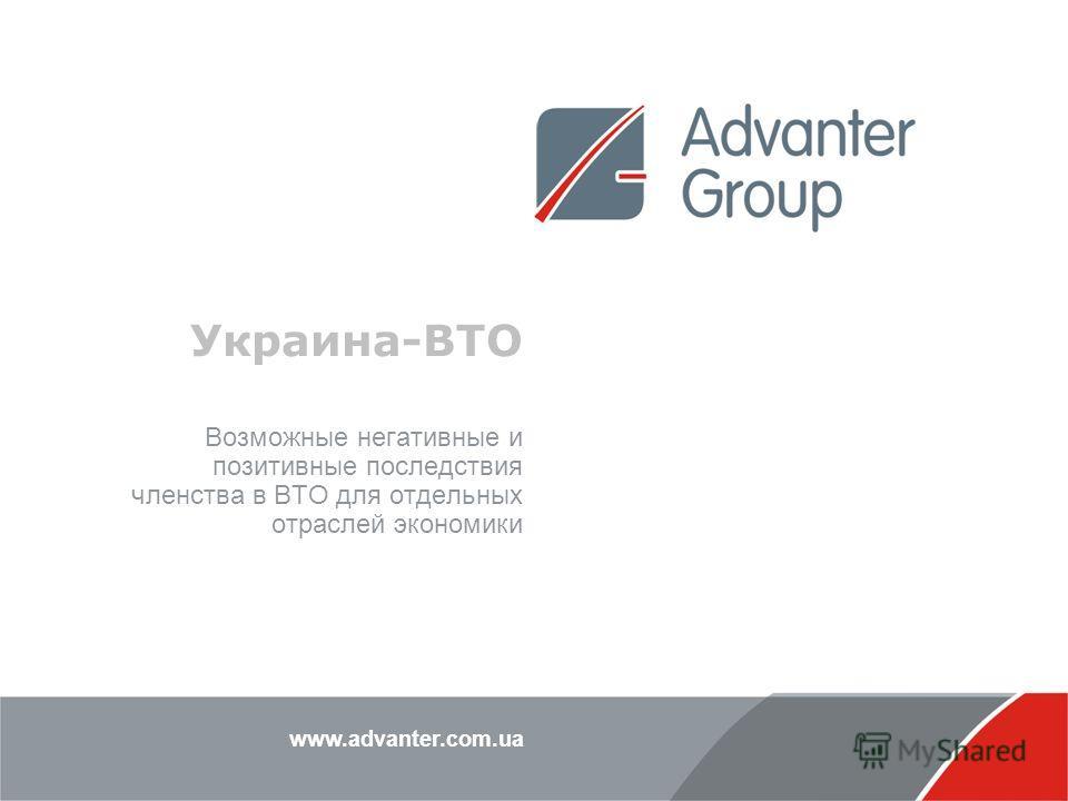 www.advanter.com.ua Украина-ВТО Возможные негативные и позитивные последствия членства в ВТО для отдельных отраслей экономики