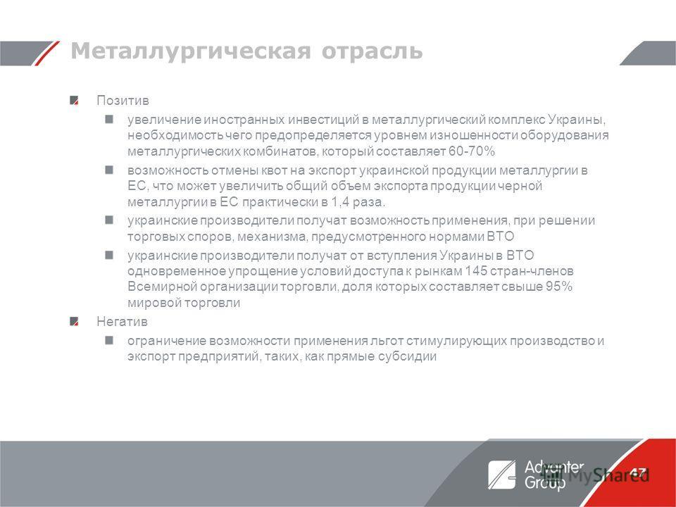 47 Металлургическая отрасль Позитив увеличение иностранных инвестиций в металлургический комплекс Украины, необходимость чего предопределяется уровнем изношенности оборудования металлургических комбинатов, который составляет 60-70% возможность отмены