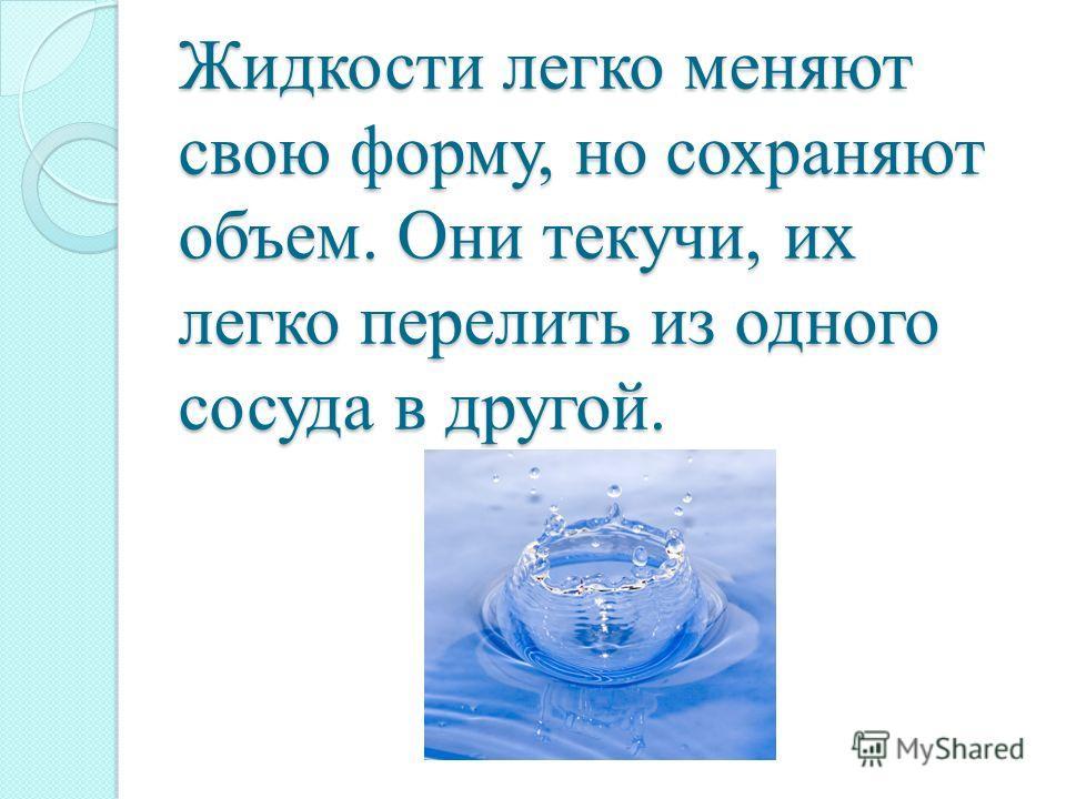 Жидкости легко меняют свою форму, но сохраняют объем. Они текучи, их легко перелить из одного сосуда в другой.
