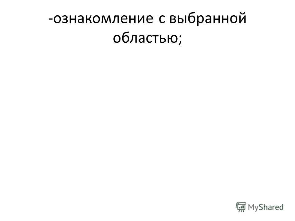 -ознакомление с выбранной областью;