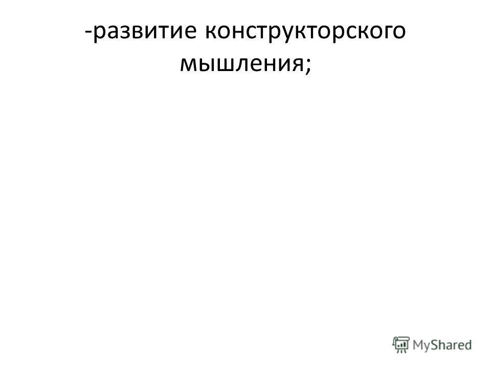 -развитие конструкторского мышления;