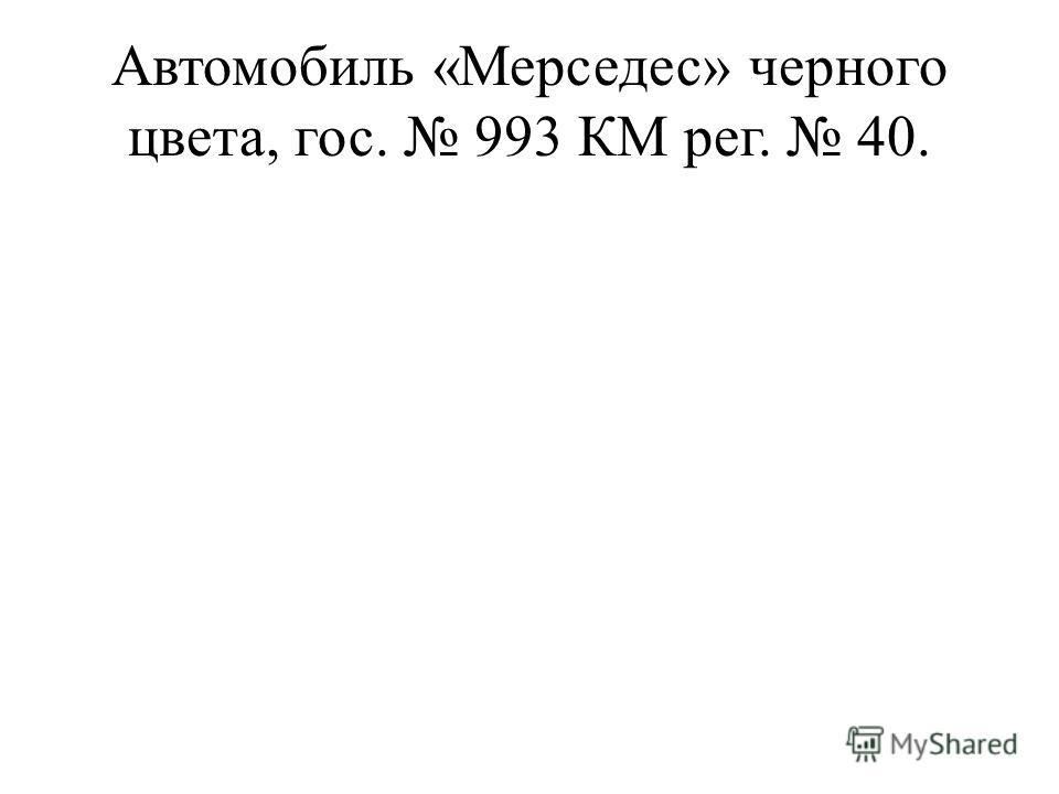 Автомобиль «Мерседес» черного цвета, гос. 993 КМ рег. 40.