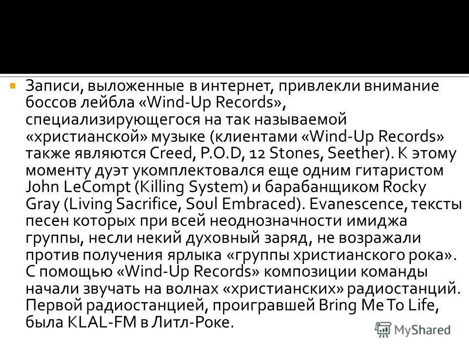 Записи, выложенные в интернет, привлекли внимание боссов лейбла «Wind-Up Records», специализирующегося на так называемой «христианской» музыке (клиентами «Wind-Up Records» также являются Creed, P.O.D, 12 Stones, Seether). К этому моменту дуэт укомпле