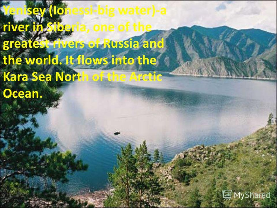 Yenisey (Ionessi-big water)-a river in Siberia, one of the greatest rivers of Russia and the world. It flows into the Kara Sea North of the Arctic Ocean.